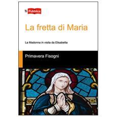 Fretta di Maria. La Madonna in visita da Elisabetta (La)