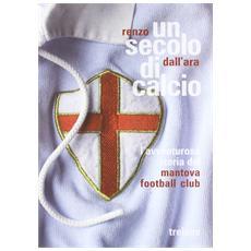 Un secolo di calcio. L'avventurosa storia del Mantova football club