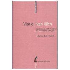 Vita di Ivan Illich. Il pensatore del Novecento più necessario e attuale