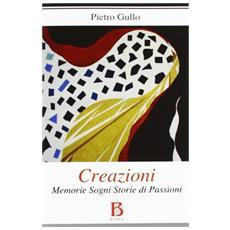 Creazioni. Memorie sogni storie di passioni