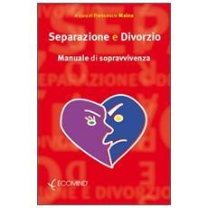 Separazione e divorzio. Manuale di sopravvivenza
