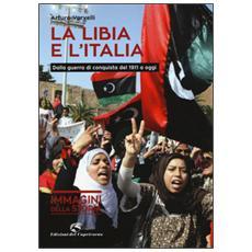 La Libia e l'Italia. Dalla guerra di conquista del 1911 a oggi