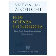 Fede, scienza, tecnologia. Siamo l'unica forma di materia vivente dotata di ragione