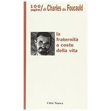 Fraternit� a costo della vita. 100 pagine di Charles de Foucauld (La)