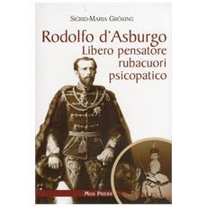 Rodolfo d'Asburgo. Libero pensatore, rubacuori, psicopatico