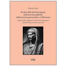 Il culto delle divinità auguste nelle province galliche, nelle province germaniche e in Britannia. Aspetti della religiosità e della romanizzazione culturale. . .