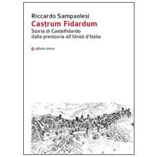 Castrum Fidardum. Storia di Castelfidardo dalla preistoria all'Unità d'Italia
