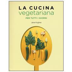 Cucina vegetariana per tutti i giorni (La)
