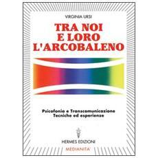 Tra noi e loro l'arcobaleno. Psicofonia e transcomunicazione, tecniche ed esperienze