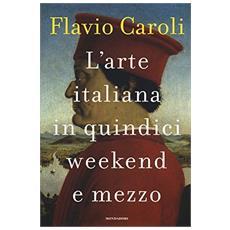 Caroli Flavio. - L'Arte Italiana In Quindici Weekend E Mezzo
