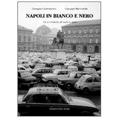 Napoli in bianco e nero. Gli avvenimenti, gli ospiti, lo sport. Ediz. illustrata