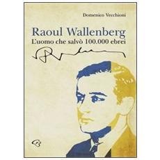 Raoul Wallenberg. L'uomo che salvò 100.000 ebrei