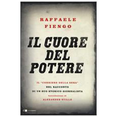 Il cuore del potere. Il «Corriere della Sera» nel racconto di un suo storico giornalista