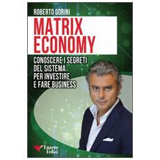 Matrix economy. Conoscere i segreti del sistema per investire e fare business