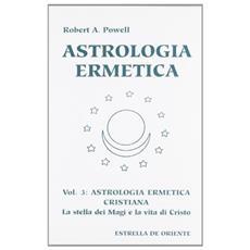 Astrologia ermetica. Vol. 3: Astrologia ermetica cristiana. La stella dei magi e la vita di Cristo.