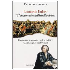 Leonardo Eulero �il� matematico dell'et� illuminista. Un grande scienziato contro Voltaire e i philosophes materialisti