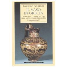 Vaso in Grecia. Produzione, commercio e uso degli antichi vasi in terracotta (Il)