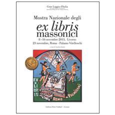 Mostra nazionale degli ex libris massonici. Catalogo della mostra (Livorno, 5-16 novembre 2013; Roma, 23 novembre 2013)