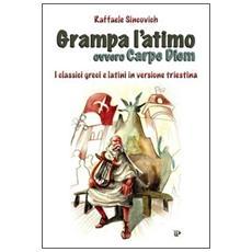 Grampa l'atimo ovvero carpe diem. I classici greci e latini parafrasati in triestino