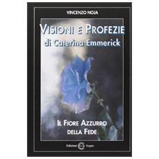 Visioni e profezie di Caterina Emmerick. Il fiore azzurro della fede