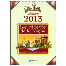 Le ricette della nonna. Cucina e consigli per un anno. Calendario 2013