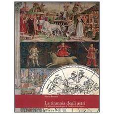 Tirannia degli astri. Gli affreschi astrologici di palazzo Schifanoia (La)