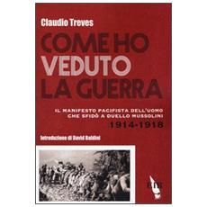 Come ho veduto la guerra. Il manifesto pacifista dell'uomo che sfid� a duello Mussolini (1914-1918)