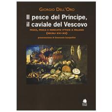 Pesce del principe, il caviale del vescovo. Pesce, pesca e mercato ittico a Milano (secoli XVI-XX) (Il)