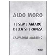 Aldo Moro. Il seme amaro della speranza