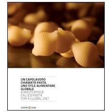 Un capolavoro chiamato pasta. Uno stile alimentare globale. Ediz. italiana e inglese