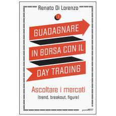 Guadagnare in borsa con il day trading. Vol. 1: Ascoltare i mercati (trend, breakout, figure) .