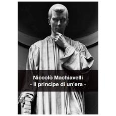 Niccolo' Machiavelli - Il Principe Di Un'Era
