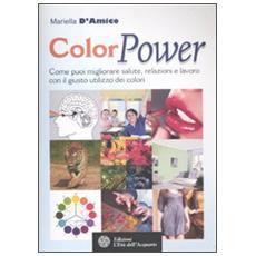 ColorPower. Come puoi migliorare salute, relazioni e lavoro con il giusto utilizzo dei colori