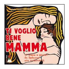 Ti voglio bene mamma. 45 poesie e pensieri da dedicare alla mamma