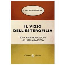 Christopher Rundle - Il Vizio Dell'esterofilia. Editoria E Traduzioni Nell'italia Fascista