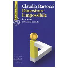 Dimostrare l'impossibile. La scienza inventa il mondo