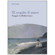 Ti regalo il mare. Viaggio in Mediterraneo