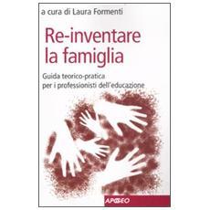 Re-inventare la famiglia. Guida teorico-pratica per i professionisti dell'educazione