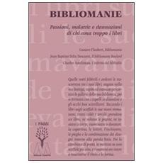 Bibliomanie. Passioni, malattie e dannazioni di chi ama troppo i libri
