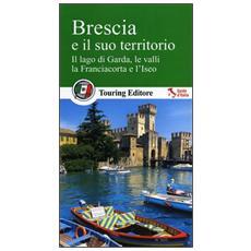 Brescia e il suo territorio. Il lago di Garda, le valli, la Franciacorta e l'Iseo