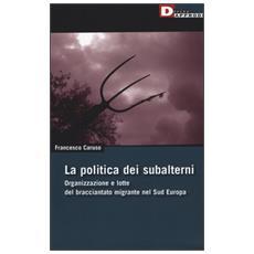 La politica dei subalterni. Organizzazione e lotte del bracciantato migrante nel Sud europa