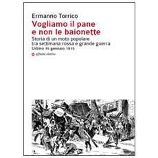 Vogliamo il pane e non le baionette. Storia di un moto popolare tra settimana rossa e grande guerra. Urbino 15 gennaio 1915