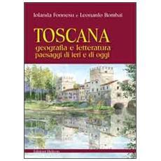 Toscana. Geografia e letteratura paesaggi di ieri e di oggi