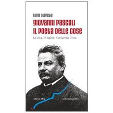 Giovanni Pascoli il poeta delle cose. La vita, le opere, l'universo lirico