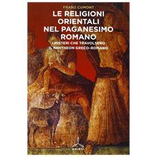 Religioni orientali nel paganesimo romano. I misteri che travolsero il pantheon greco-romano