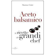 Aceto Balsamico Le Ricette Dei Grandi Chef (Massimo Gelati)