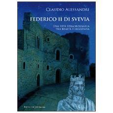 Federico II di Svevia. Una vita straordinaria tra realtà e leggenda