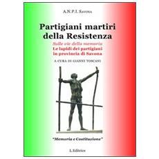 Partigiani martiri della Resistenza. Sulle vie della memoria. Le lapidi dei partigiani in provincia di Savona