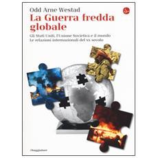 Guerra fredda globale. Gli Stati Uniti, L'Unione Sovietica e il mondo. Le relazioni internazionali del XX secolo (La)
