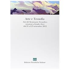 Arte e teosofia. Atti del Seminario teosofico tenutosi a Grado (Go) dal 21 al 23 settembre 2012